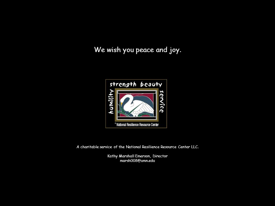We wish you peace and joy. A charitable service of the National Resilience Resource Center LLC. Kathy Marshall Emerson, Director marsh008@umn.edu