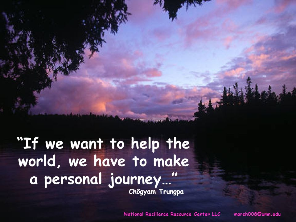 If we want to help the world, we have to make a personal journey… Chögyam Trungpa National Resilience Resource Center LLC marsh008@umn.edu