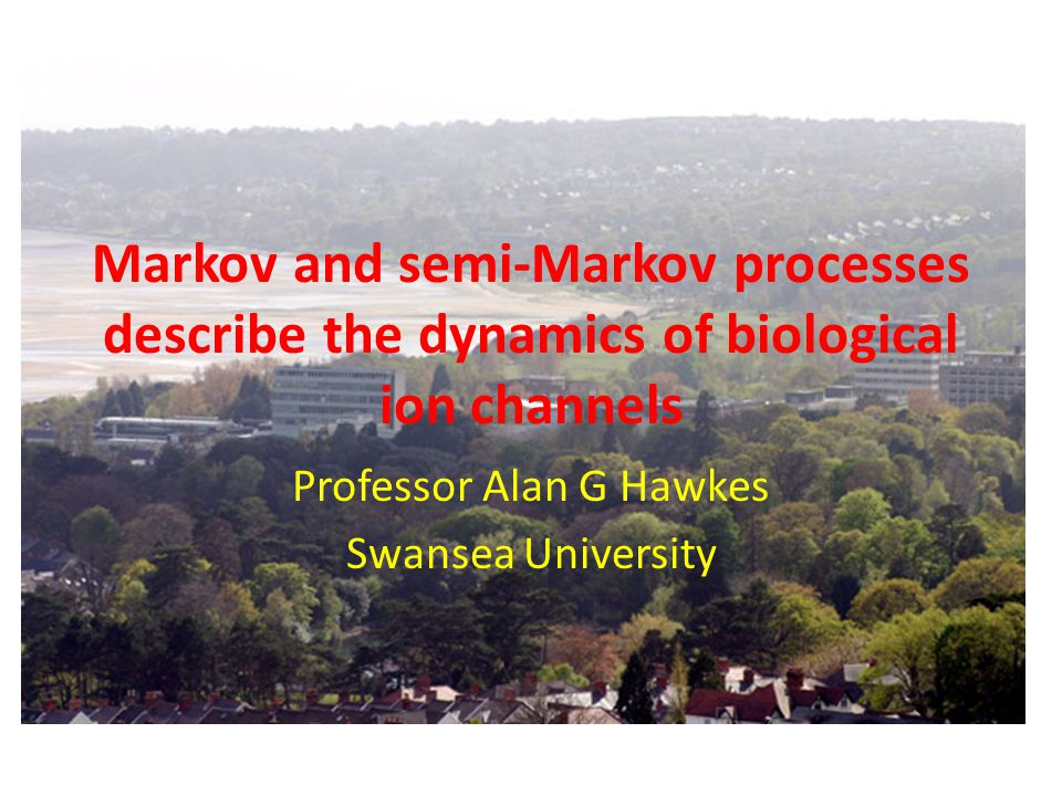 Markov and semi-Markov processes describe the dynamics of biological ion channels Professor Alan G Hawkes Swansea University