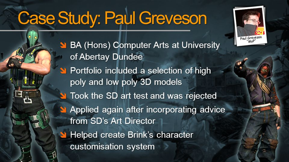 Case Study: Paul Greveson BA (Hons) Computer Arts at University of Abertay Dundee BA (Hons) Computer Arts at University of Abertay Dundee Portfolio included a selection of high poly and low poly 3D models Portfolio included a selection of high poly and low poly 3D models Took the SD art test and was rejected Took the SD art test and was rejected Applied again after incorporating advice from SDs Art Director Applied again after incorporating advice from SDs Art Director Helped create Brinks character customisation system Helped create Brinks character customisation system