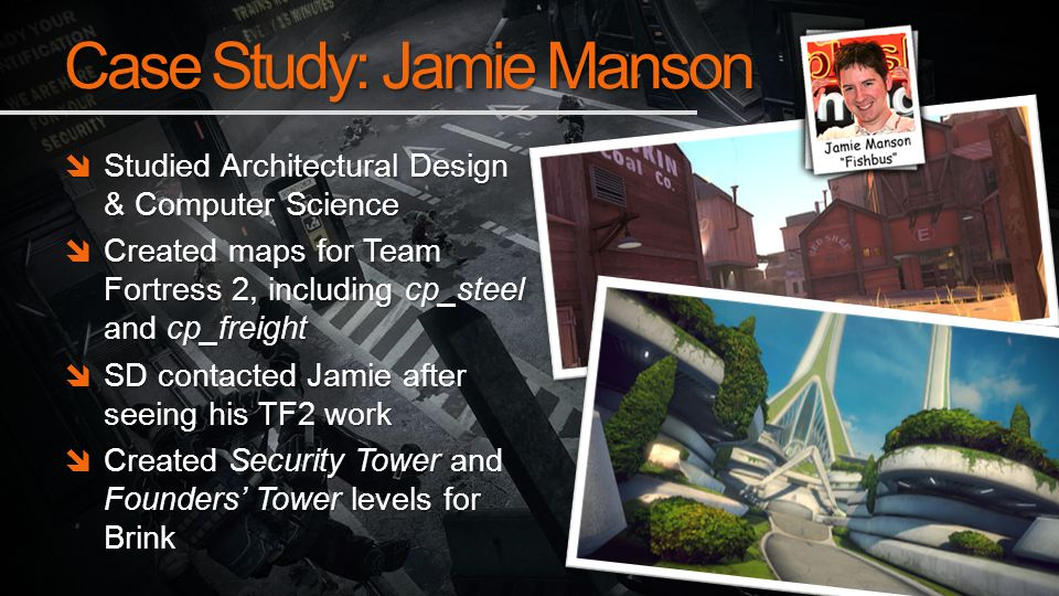 Case Study: Jamie Manson Studied Architectural Design & Computer Science Studied Architectural Design & Computer Science Created maps for Team Fortress 2, including cp_steel and cp_freight Created maps for Team Fortress 2, including cp_steel and cp_freight SD contacted Jamie after seeing his TF2 work SD contacted Jamie after seeing his TF2 work Created Security Tower and Founders Tower levels for Brink Created Security Tower and Founders Tower levels for Brink