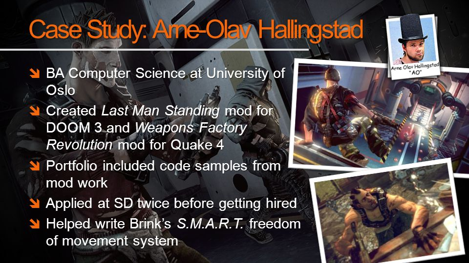 Case Study: Arne-Olav Hallingstad BA Computer Science at University of Oslo BA Computer Science at University of Oslo Created Last Man Standing mod for DOOM 3 and Weapons Factory Revolution mod for Quake 4 Created Last Man Standing mod for DOOM 3 and Weapons Factory Revolution mod for Quake 4 Portfolio included code samples from mod work Portfolio included code samples from mod work Applied at SD twice before getting hired Applied at SD twice before getting hired Helped write Brinks S.M.A.R.T.