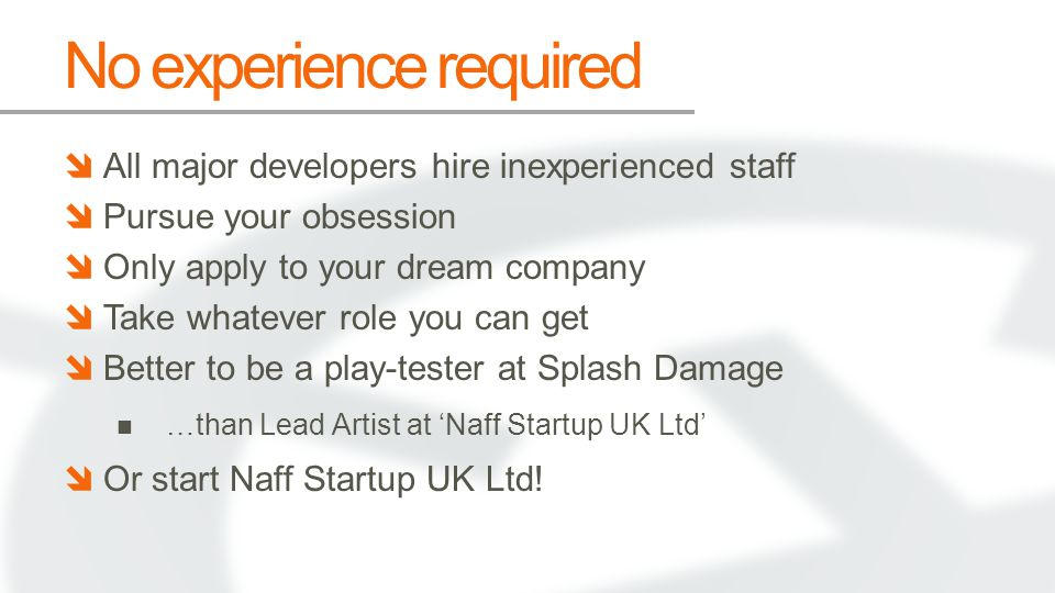 No experience required All major developers hire inexperienced staff Pursue your obsession Only apply to your dream company Take whatever role you can get Better to be a play-tester at Splash Damage …than Lead Artist at Naff Startup UK Ltd Or start Naff Startup UK Ltd!