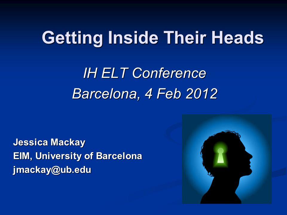 Getting Inside Their Heads IH ELT Conference Barcelona, 4 Feb 2012 Jessica Mackay EIM, University of Barcelona jmackay@ub.edu