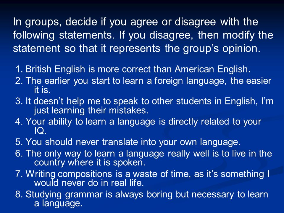 1. British English is more correct than American English. 2. The earlier you start to learn a foreign language, the easier it is. 3. It doesnt help me