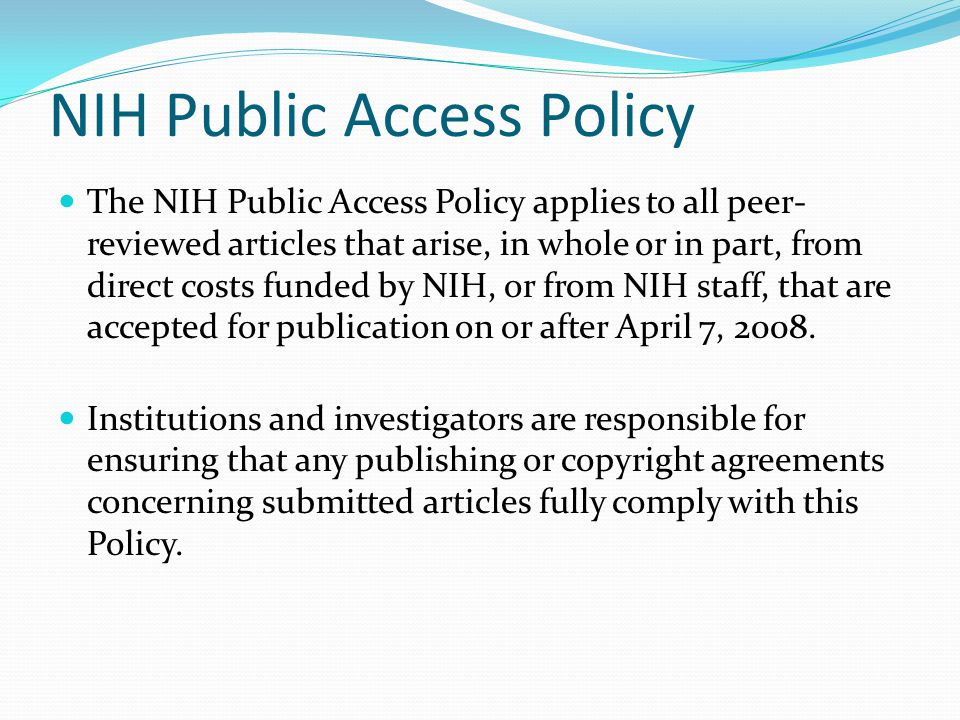 NIH Public Access Policy The NIH Public Access Policy applies to all peer- reviewed articles that arise, in whole or in part, from direct costs funded