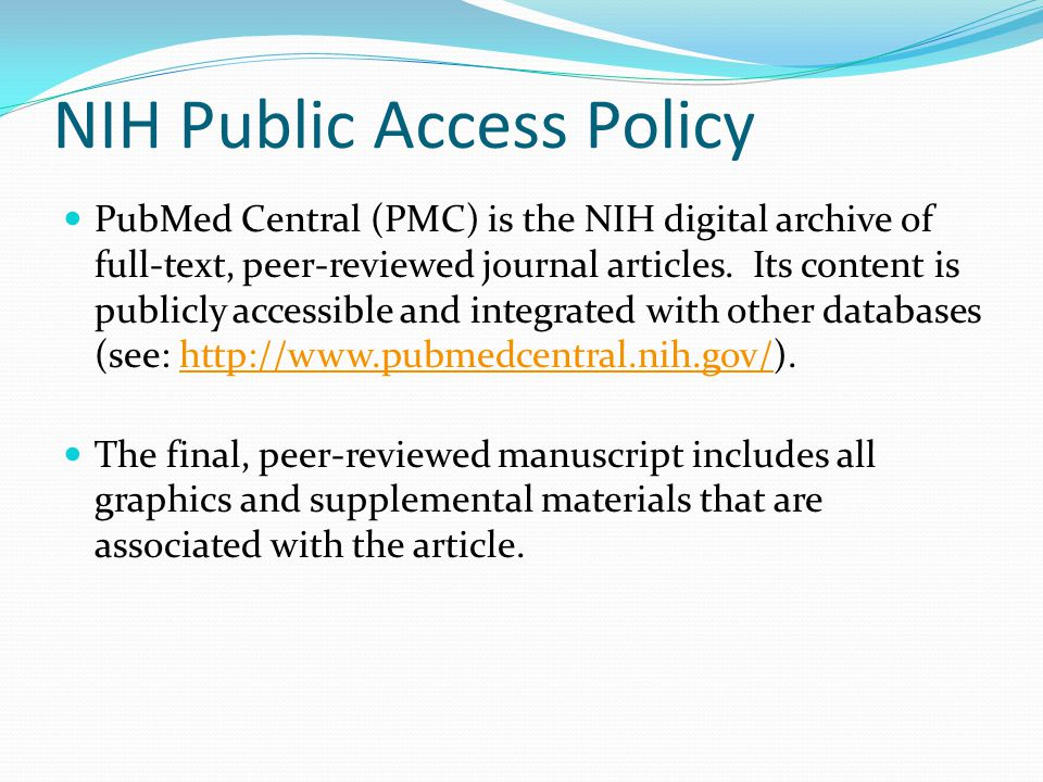 NIH Public Access Policy PubMed Central (PMC) is the NIH digital archive of full-text, peer-reviewed journal articles. Its content is publicly accessi