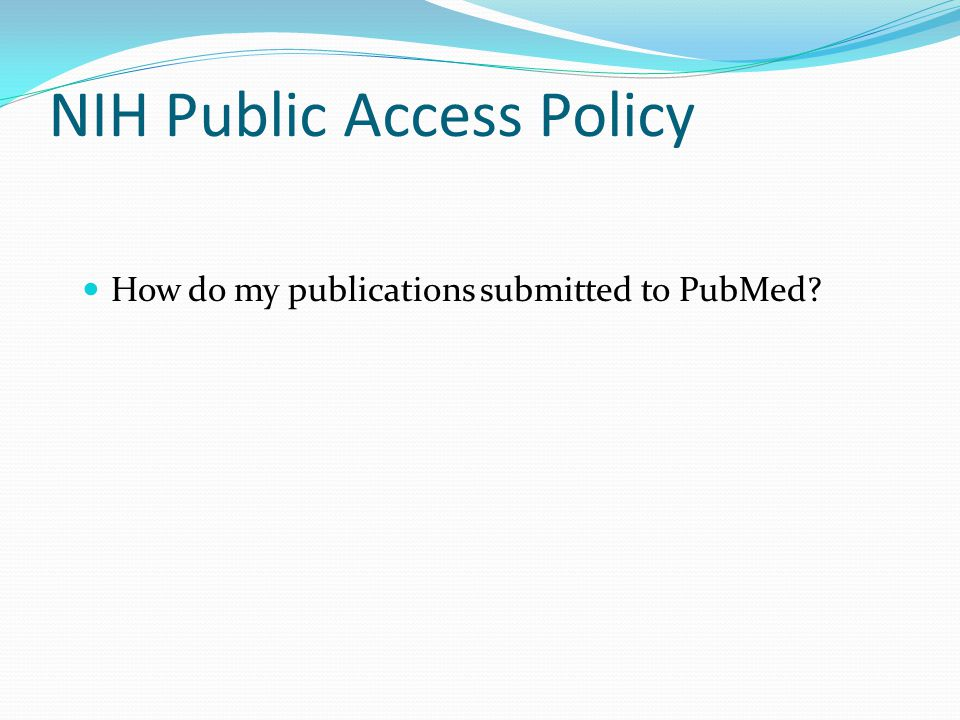 NIH Public Access Policy How do my publications submitted to PubMed?