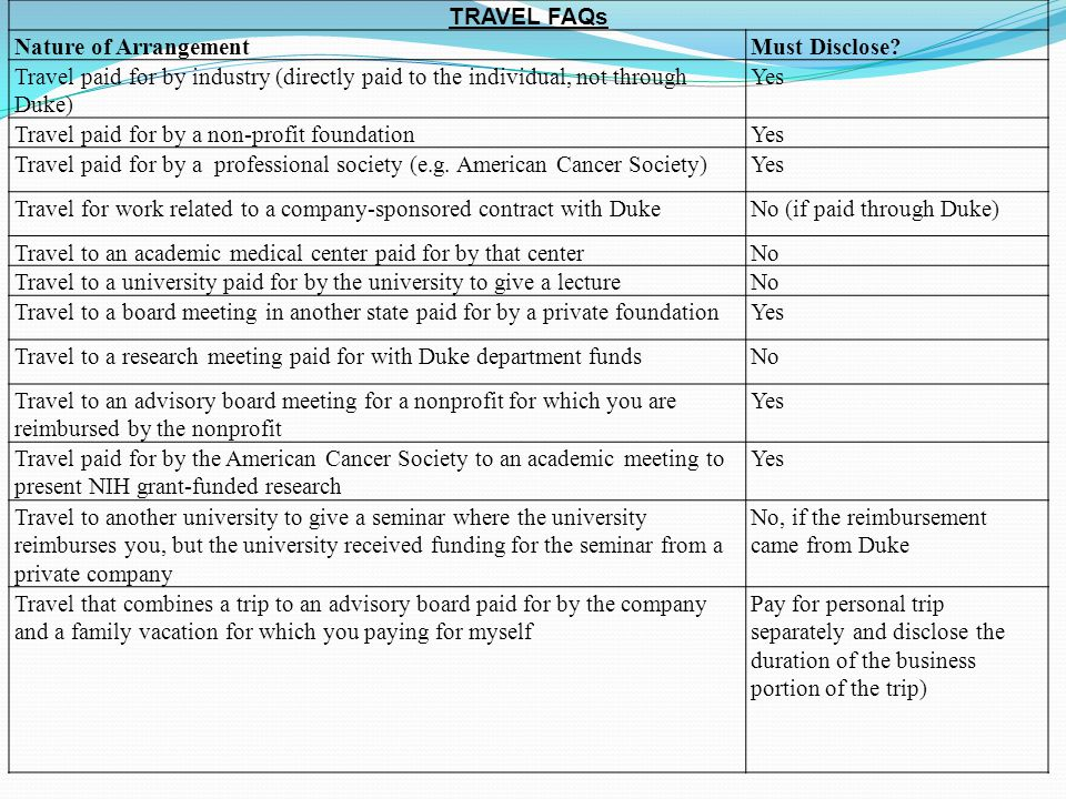TRAVEL FAQs Nature of ArrangementMust Disclose? Travel paid for by industry (directly paid to the individual, not through Duke) Yes Travel paid for by