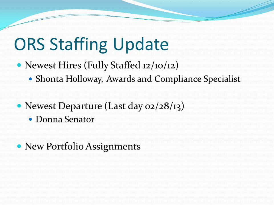 ORS Staffing Update Newest Hires (Fully Staffed 12/10/12) Shonta Holloway, Awards and Compliance Specialist Newest Departure (Last day 02/28/13) Donna