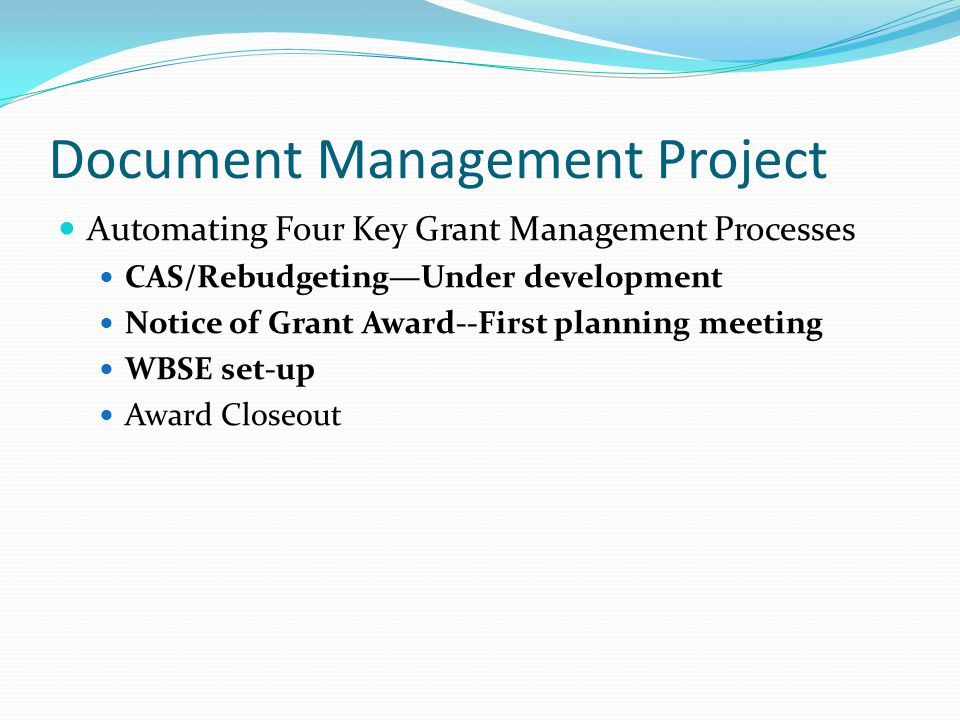 Document Management Project Automating Four Key Grant Management Processes CAS/RebudgetingUnder development Notice of Grant Award--First planning meet