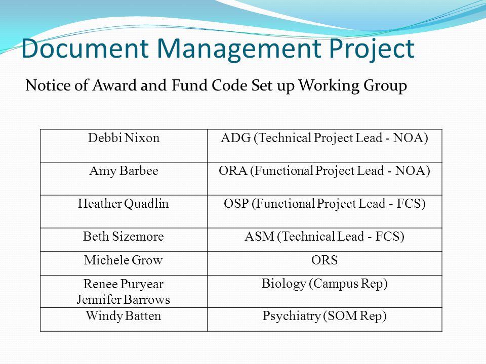 Document Management Project Debbi NixonADG (Technical Project Lead - NOA) Amy BarbeeORA (Functional Project Lead - NOA) Heather QuadlinOSP (Functional Project Lead - FCS) Beth SizemoreASM (Technical Lead - FCS) Michele GrowORS Renee Puryear Jennifer Barrows Biology (Campus Rep) Windy BattenPsychiatry (SOM Rep) Notice of Award and Fund Code Set up Working Group
