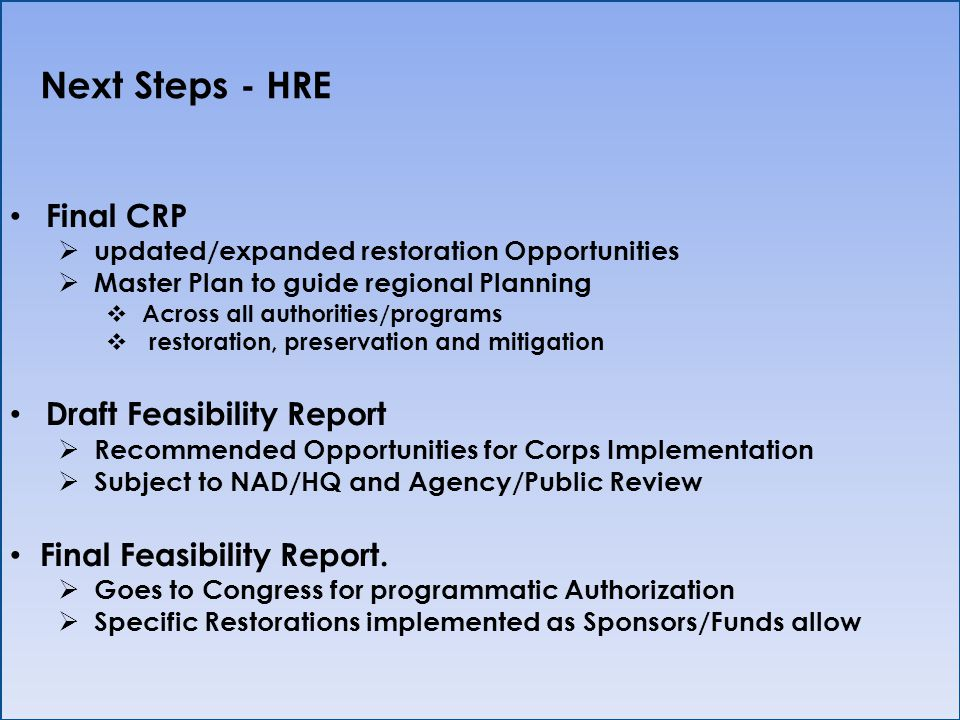 Next Steps - HRE Final CRP updated/expanded restoration Opportunities Master Plan to guide regional Planning Across all authorities/programs restoration, preservation and mitigation Draft Feasibility Report Recommended Opportunities for Corps Implementation Subject to NAD/HQ and Agency/Public Review Final Feasibility Report.