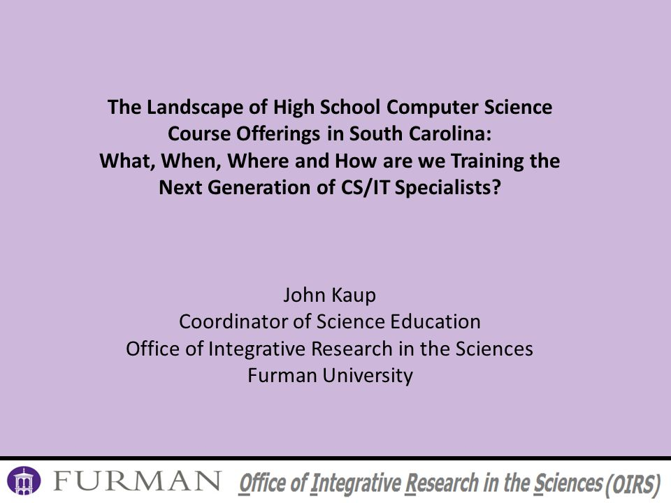 The Landscape of High School Computer Science Course Offerings in South Carolina: What, When, Where and How are we Training the Next Generation of CS/IT Specialists.