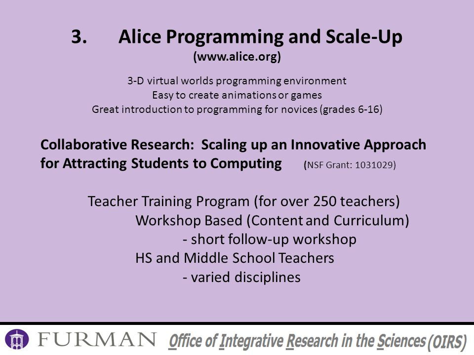 3.Alice Programming and Scale-Up (www.alice.org) 3-D virtual worlds programming environment Easy to create animations or games Great introduction to programming for novices (grades 6-16) Collaborative Research: Scaling up an Innovative Approach for Attracting Students to Computing (NSF Grant: 1031029) Teacher Training Program (for over 250 teachers) Workshop Based (Content and Curriculum) - short follow-up workshop HS and Middle School Teachers - varied disciplines