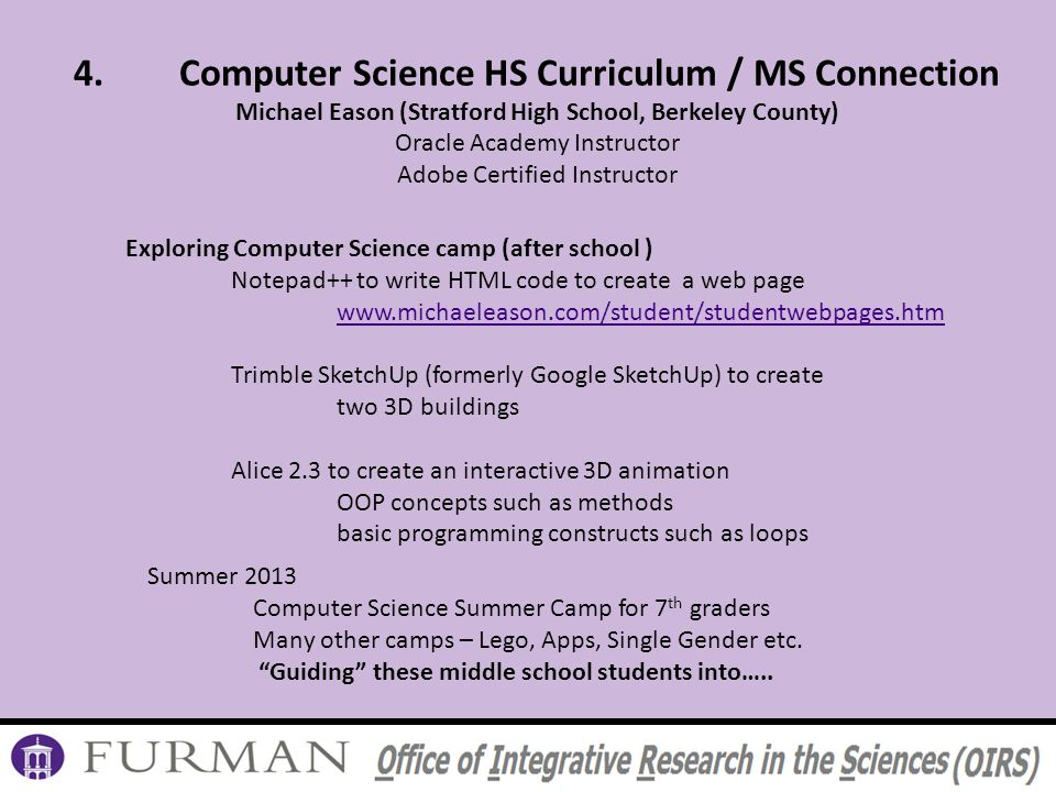 4.Computer Science HS Curriculum / MS Connection Michael Eason (Stratford High School, Berkeley County) Oracle Academy Instructor Adobe Certified Instructor Exploring Computer Science camp (after school ) Notepad++ to write HTML code to create a web page www.michaeleason.com/student/studentwebpages.htm Trimble SketchUp (formerly Google SketchUp) to create two 3D buildings Alice 2.3 to create an interactive 3D animation OOP concepts such as methods basic programming constructs such as loops Summer 2013 Computer Science Summer Camp for 7 th graders Many other camps – Lego, Apps, Single Gender etc.