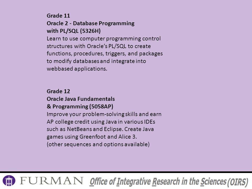 Grade 11 Oracle 2 - Database Programming with PL/SQL (5326H) Learn to use computer programming control structures with Oracles PL/SQL to create functions, procedures, triggers, and packages to modify databases and integrate into webbased applications.