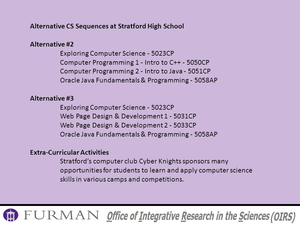 Alternative CS Sequences at Stratford High School Alternative #2 Exploring Computer Science - 5023CP Computer Programming 1 - Intro to C++ - 5050CP Computer Programming 2 - Intro to Java - 5051CP Oracle Java Fundamentals & Programming - 5058AP Alternative #3 Exploring Computer Science - 5023CP Web Page Design & Development 1 - 5031CP Web Page Design & Development 2 - 5033CP Oracle Java Fundamentals & Programming - 5058AP Extra-Curricular Activities Stratfords computer club Cyber Knights sponsors many opportunities for students to learn and apply computer science skills in various camps and competitions.