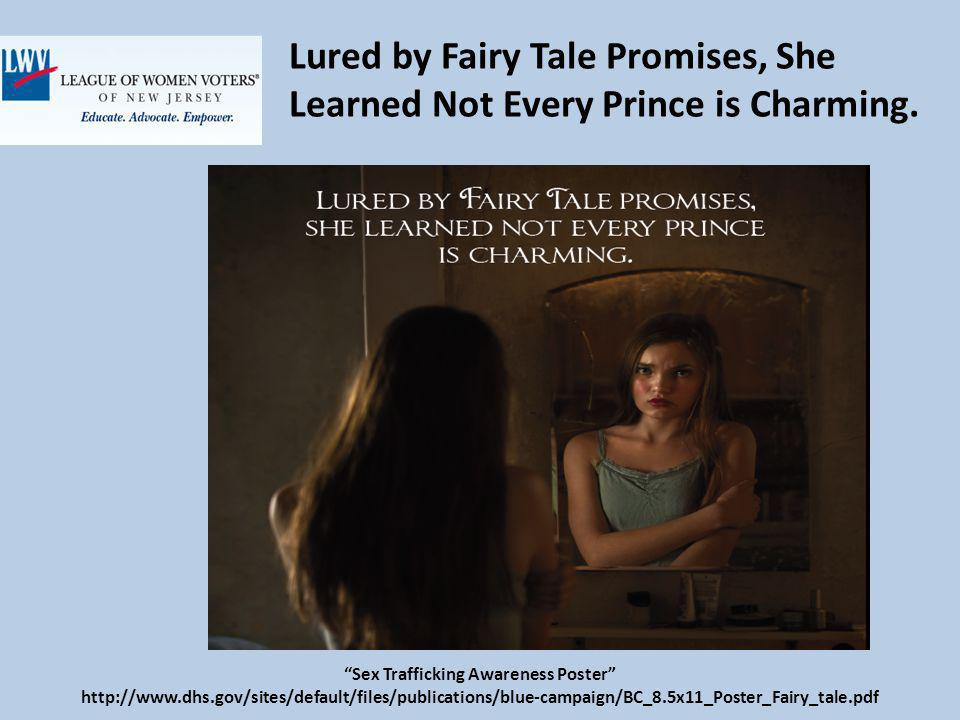 Sex Trafficking Awareness Poster http://www.dhs.gov/sites/default/files/publications/blue-campaign/BC_8.5x11_Poster_Fairy_tale.pdf Lured by Fairy Tale Promises, She Learned Not Every Prince is Charming.