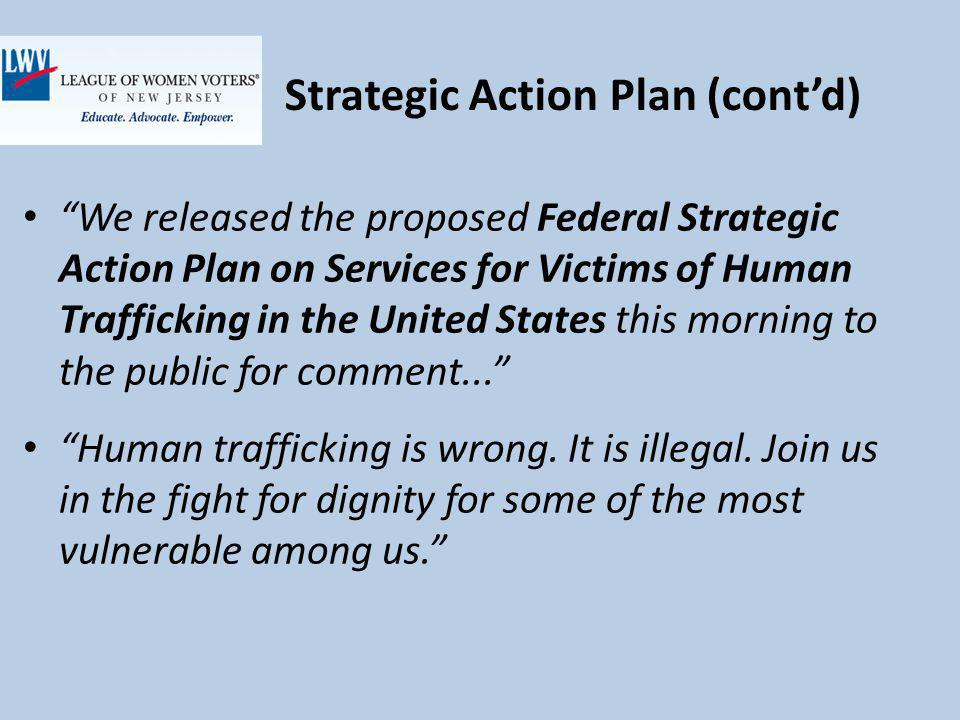 Strategic Action Plan (contd) We released the proposed Federal Strategic Action Plan on Services for Victims of Human Trafficking in the United States this morning to the public for comment...