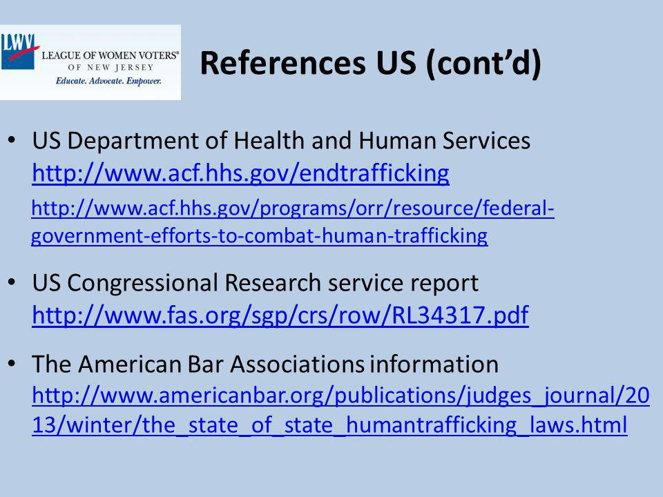 References US (contd) US Department of Health and Human Services http://www.acf.hhs.gov/endtrafficking http://www.acf.hhs.gov/endtrafficking http://www.acf.hhs.gov/programs/orr/resource/federal- government-efforts-to-combat-human-trafficking US Congressional Research service report http://www.fas.org/sgp/crs/row/RL34317.pdf http://www.fas.org/sgp/crs/row/RL34317.pdf The American Bar Associations information http://www.americanbar.org/publications/judges_journal/20 13/winter/the_state_of_state_humantrafficking_laws.html http://www.americanbar.org/publications/judges_journal/20 13/winter/the_state_of_state_humantrafficking_laws.html