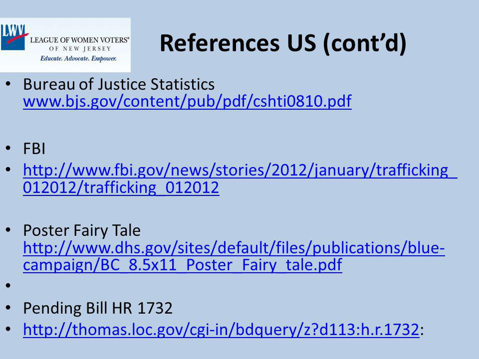 References US (contd) Bureau of Justice Statistics www.bjs.gov/content/pub/pdf/cshti0810.pdf www.bjs.gov/content/pub/pdf/cshti0810.pdf FBI http://www.fbi.gov/news/stories/2012/january/trafficking_ 012012/trafficking_012012 http://www.fbi.gov/news/stories/2012/january/trafficking_ 012012/trafficking_012012 Poster Fairy Tale http://www.dhs.gov/sites/default/files/publications/blue- campaign/BC_8.5x11_Poster_Fairy_tale.pdf http://www.dhs.gov/sites/default/files/publications/blue- campaign/BC_8.5x11_Poster_Fairy_tale.pdf Pending Bill HR 1732 http://thomas.loc.gov/cgi-in/bdquery/z d113:h.r.1732: http://thomas.loc.gov/cgi-in/bdquery/z d113:h.r.1732