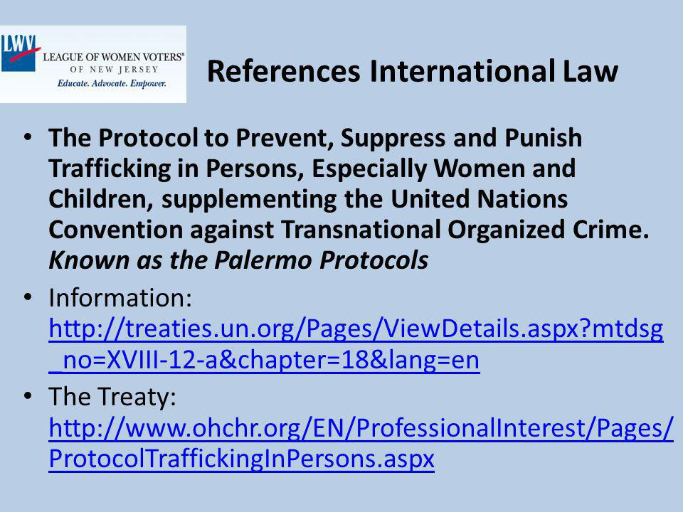 References International Law The Protocol to Prevent, Suppress and Punish Trafficking in Persons, Especially Women and Children, supplementing the United Nations Convention against Transnational Organized Crime.