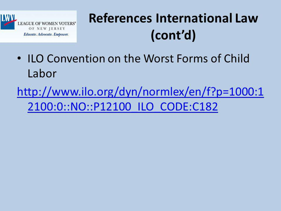 References International Law (contd) ILO Convention on the Worst Forms of Child Labor http://www.ilo.org/dyn/normlex/en/f p=1000:1 2100:0::NO::P12100_ILO_CODE:C182