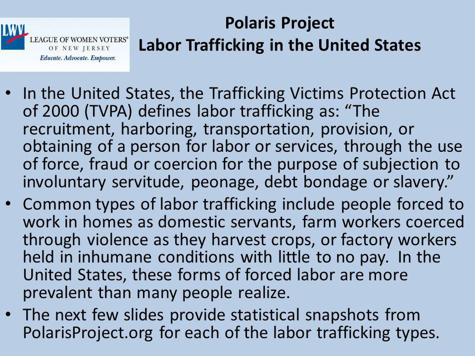 Polaris Project Labor Trafficking in the United States In the United States, the Trafficking Victims Protection Act of 2000 (TVPA) defines labor trafficking as: The recruitment, harboring, transportation, provision, or obtaining of a person for labor or services, through the use of force, fraud or coercion for the purpose of subjection to involuntary servitude, peonage, debt bondage or slavery.