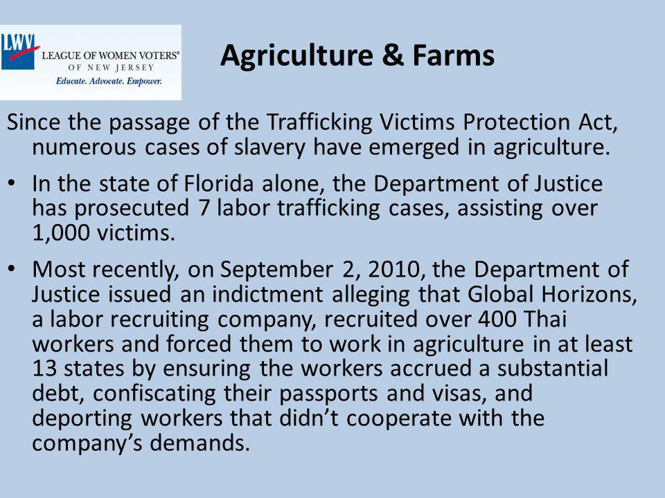 Agriculture & Farms Since the passage of the Trafficking Victims Protection Act, numerous cases of slavery have emerged in agriculture.