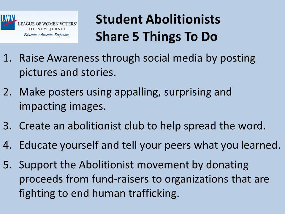 Student Abolitionists Share 5 Things To Do 1.Raise Awareness through social media by posting pictures and stories.