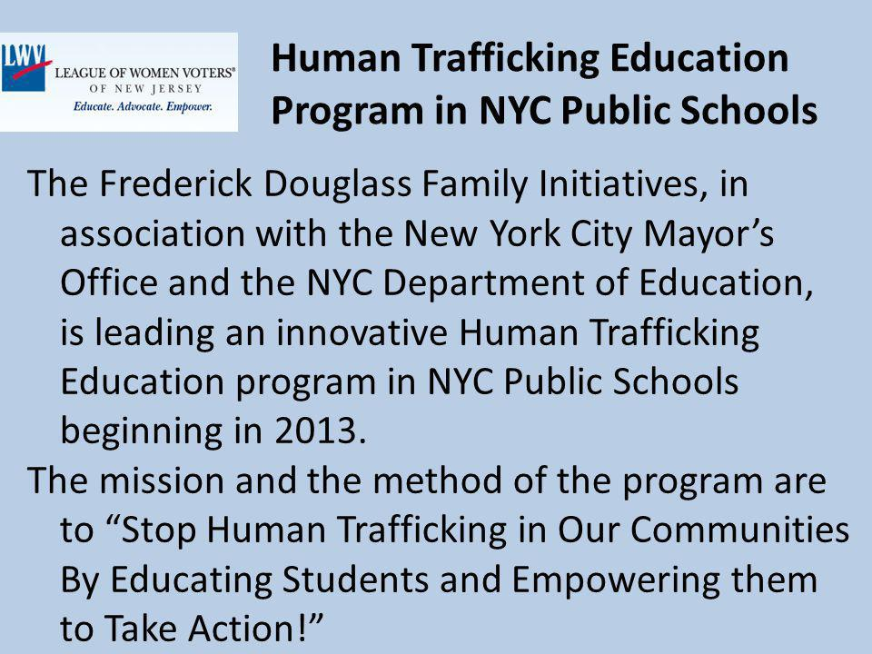 Human Trafficking Education Program in NYC Public Schools The Frederick Douglass Family Initiatives, in association with the New York City Mayors Office and the NYC Department of Education, is leading an innovative Human Trafficking Education program in NYC Public Schools beginning in 2013.