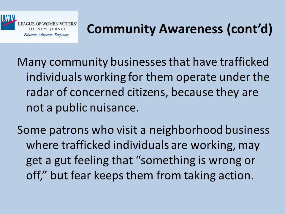 Community Awareness (contd) Many community businesses that have trafficked individuals working for them operate under the radar of concerned citizens, because they are not a public nuisance.