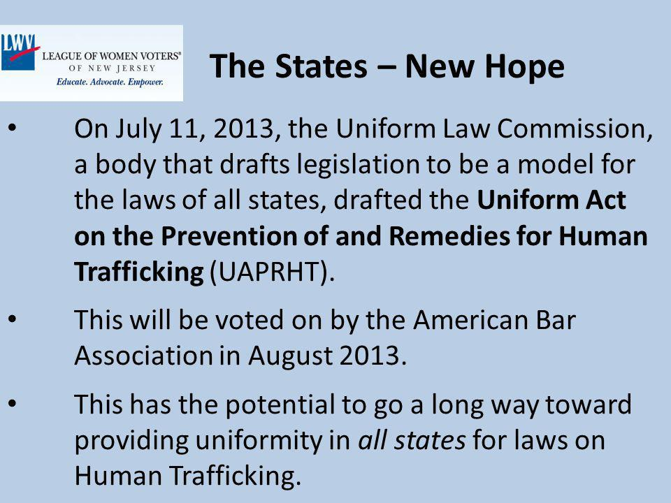 The States – New Hope On July 11, 2013, the Uniform Law Commission, a body that drafts legislation to be a model for the laws of all states, drafted the Uniform Act on the Prevention of and Remedies for Human Trafficking (UAPRHT).