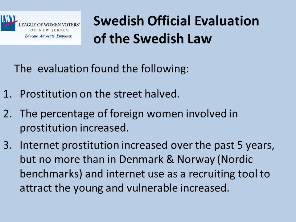 Swedish Official Evaluation of the Swedish Law The evaluation found the following: 1.Prostitution on the street halved.