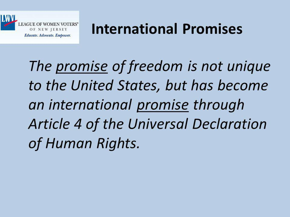 International Promises The promise of freedom is not unique to the United States, but has become an international promise through Article 4 of the Universal Declaration of Human Rights.