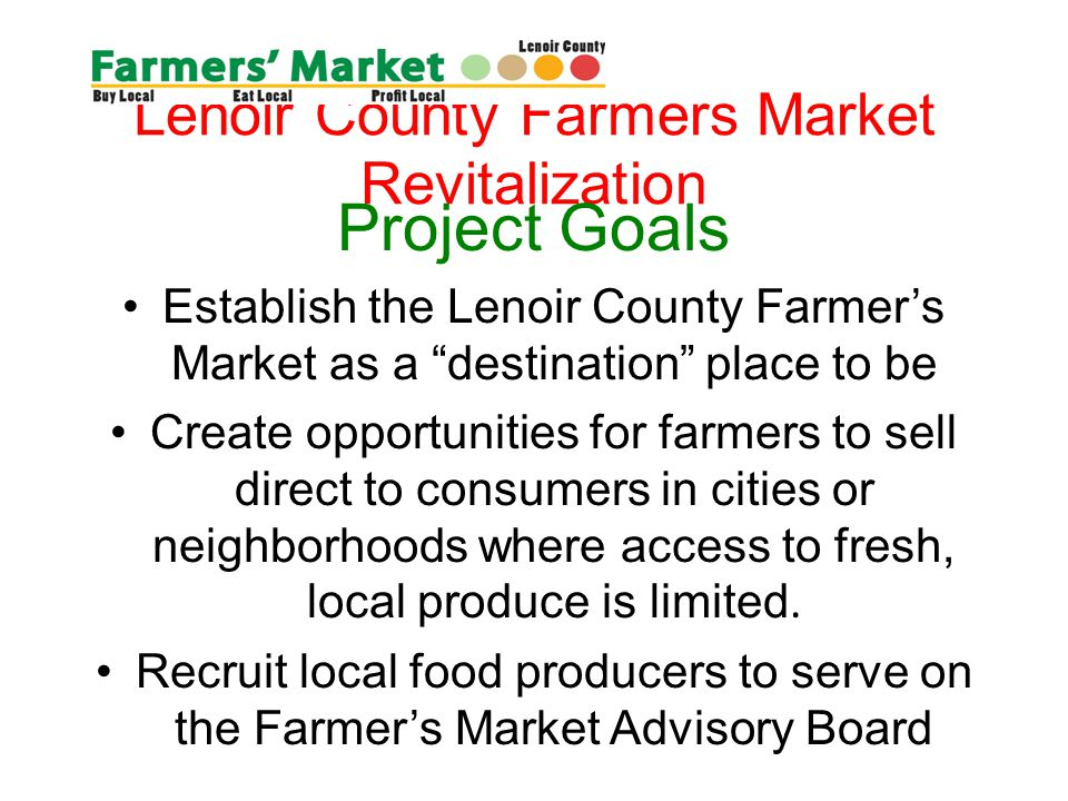 Lenoir County Farmers Market Revitalization Project Goals Establish the Lenoir County Farmers Market as a destination place to be Create opportunities for farmers to sell direct to consumers in cities or neighborhoods where access to fresh, local produce is limited.