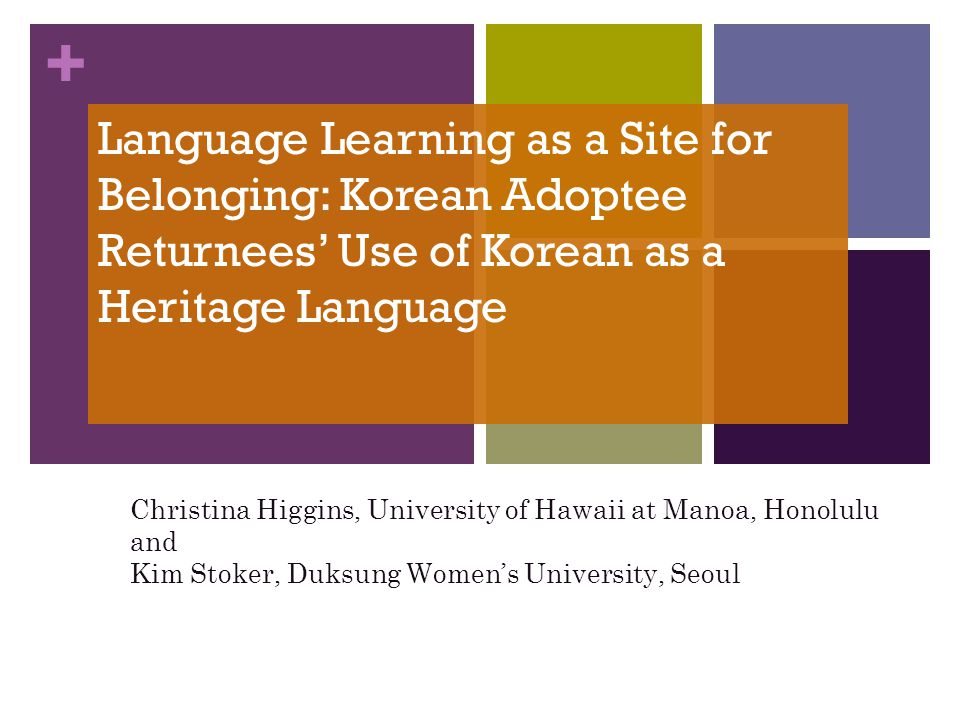 + Language Learning as a Site for Belonging: Korean Adoptee Returnees Use of Korean as a Heritage Language Christina Higgins, University of Hawaii at Manoa, Honolulu and Kim Stoker, Duksung Womens University, Seoul