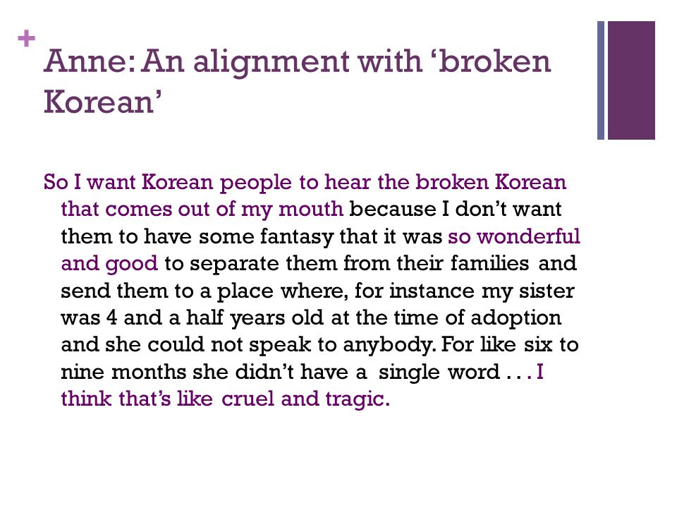 + Anne: An alignment with broken Korean So I want Korean people to hear the broken Korean that comes out of my mouth because I dont want them to have some fantasy that it was so wonderful and good to separate them from their families and send them to a place where, for instance my sister was 4 and a half years old at the time of adoption and she could not speak to anybody.