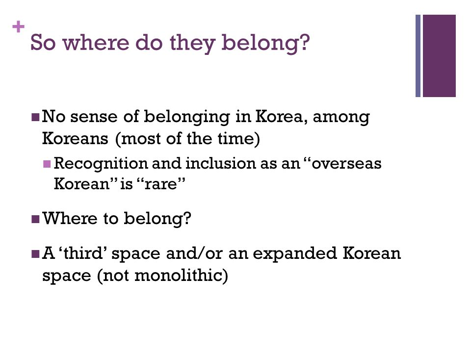 + So where do they belong? No sense of belonging in Korea, among Koreans (most of the time) Recognition and inclusion as an overseas Korean is rare Wh