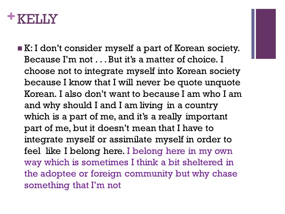 + KELLY K: I dont consider myself a part of Korean society. Because Im not... But its a matter of choice. I choose not to integrate myself into Korean