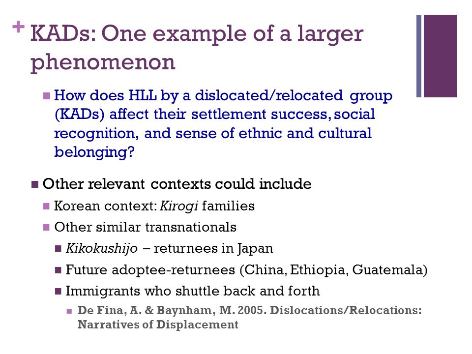 + KADs: One example of a larger phenomenon How does HLL by a dislocated/relocated group (KADs) affect their settlement success, social recognition, and sense of ethnic and cultural belonging.