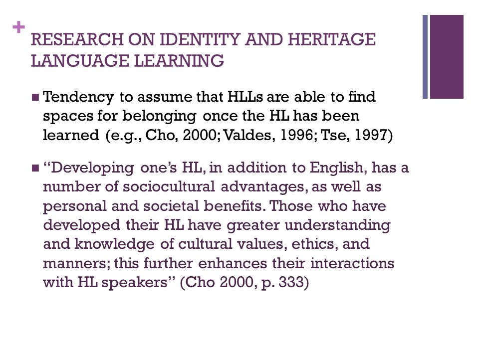 + RESEARCH ON IDENTITY AND HERITAGE LANGUAGE LEARNING Tendency to assume that HLLs are able to find spaces for belonging once the HL has been learned (e.g., Cho, 2000; Valdes, 1996; Tse, 1997) Developing ones HL, in addition to English, has a number of sociocultural advantages, as well as personal and societal benefits.