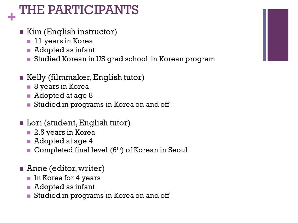 + THE PARTICIPANTS Kim (English instructor) 11 years in Korea Adopted as infant Studied Korean in US grad school, in Korean program Kelly (filmmaker,