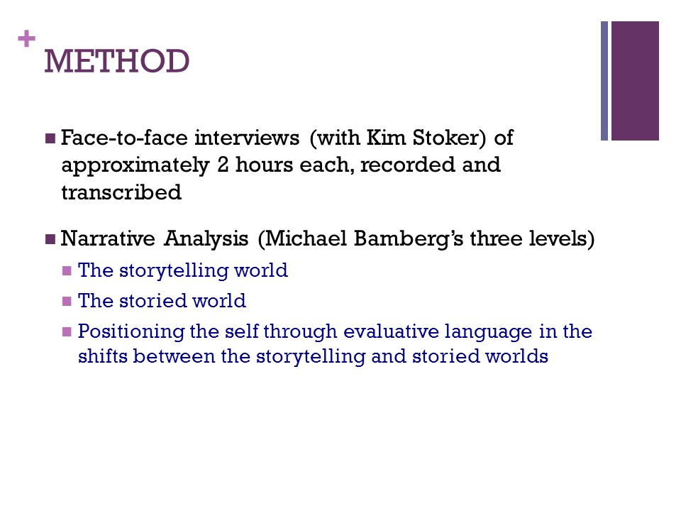 + METHOD Face-to-face interviews (with Kim Stoker) of approximately 2 hours each, recorded and transcribed Narrative Analysis (Michael Bambergs three levels) The storytelling world The storied world Positioning the self through evaluative language in the shifts between the storytelling and storied worlds