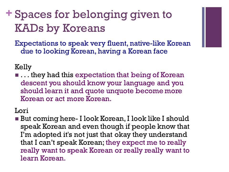 + Spaces for belonging given to KADs by Koreans Expectations to speak very fluent, native-like Korean due to looking Korean, having a Korean face Kelly...
