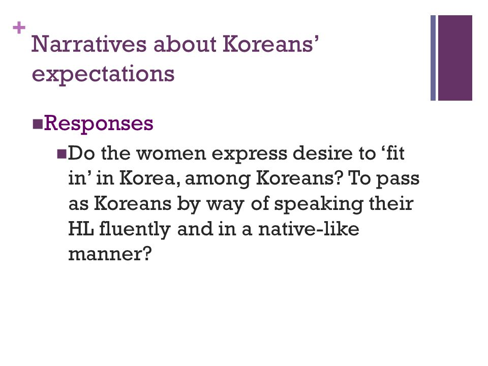 + Narratives about Koreans expectations Responses Do the women express desire to fit in in Korea, among Koreans.