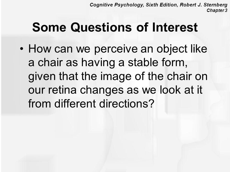 Cognitive Psychology, Sixth Edition, Robert J. Sternberg Chapter 3 Some Questions of Interest How can we perceive an object like a chair as having a s