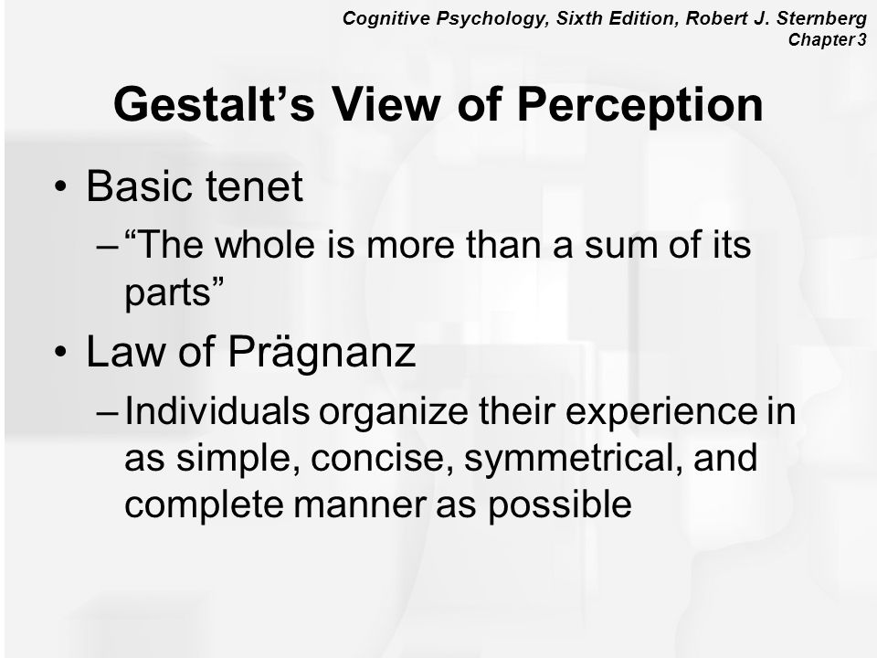 Cognitive Psychology, Sixth Edition, Robert J. Sternberg Chapter 3 Gestalts View of Perception Basic tenet –The whole is more than a sum of its parts