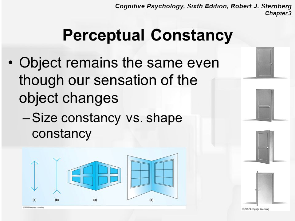 Cognitive Psychology, Sixth Edition, Robert J. Sternberg Chapter 3 Perceptual Constancy Object remains the same even though our sensation of the objec